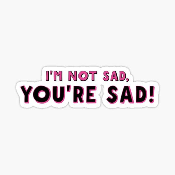 I'm not sad, YOU'RE SAD (light w/o date) Sticker