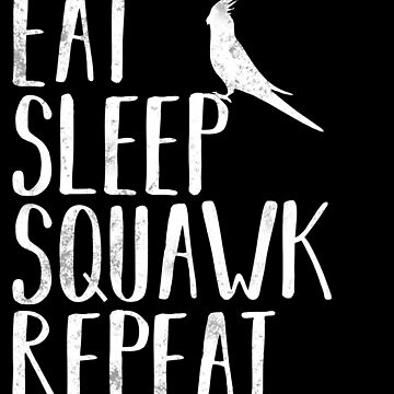Eat Sleep Squawk Repeat Funny Cockatiel Bird by ccheshiredesign
