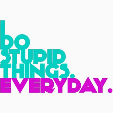 I Do Stupid Things Everyday by AbbyCastro
