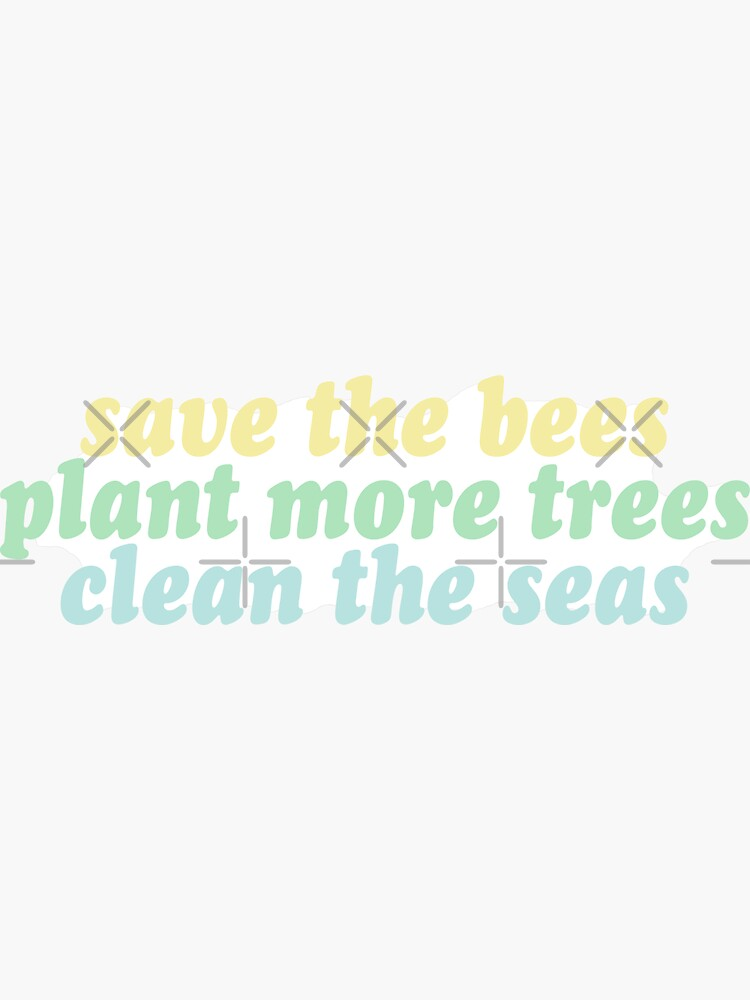 save the bees, plant the trees, clean the seas by clairesnation