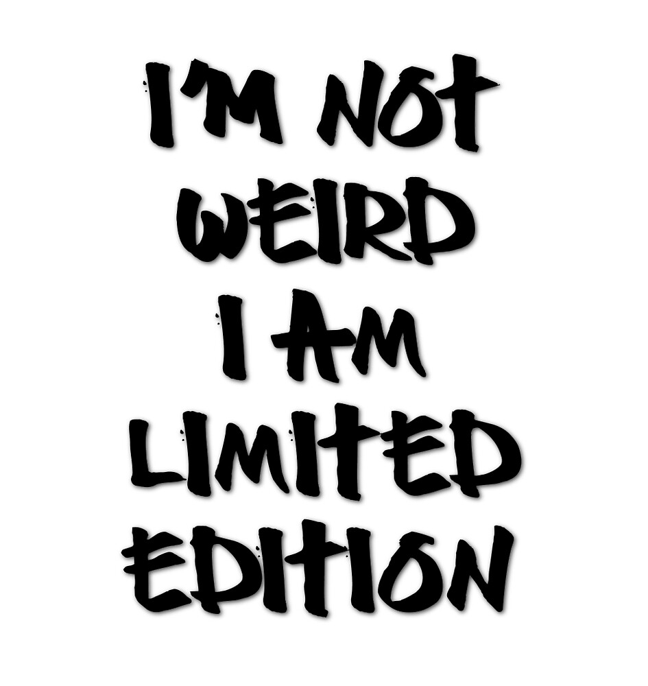 i'm not WEIRD i am LIMITED EDITION by lallalivia