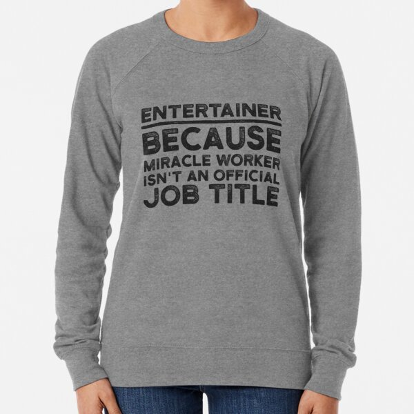 Entertainer Because Miracle Worker Isn't An Official Job Title Lightweight Sweatshirt