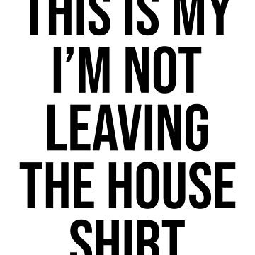 THIS IS MY I'M NOT LEAVING THE HOUSE SHIRT by limitlezz