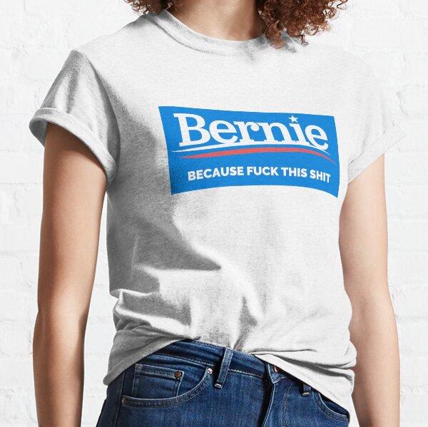 Bernie - Because Fuck This Shit Classic T-Shirt