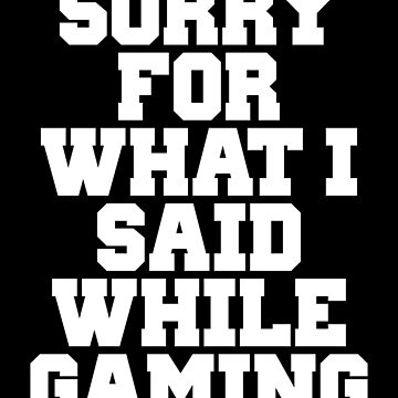SORRY FOR WHAT I SAID WHILE GAMING by limitlezz