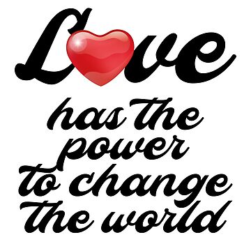 Love has the power to change the world by fadibones