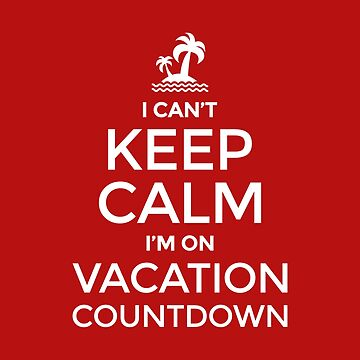 I Can't Keep Calm I'm On Vacation Countdown - Holiday Countdown Gift by yeoys