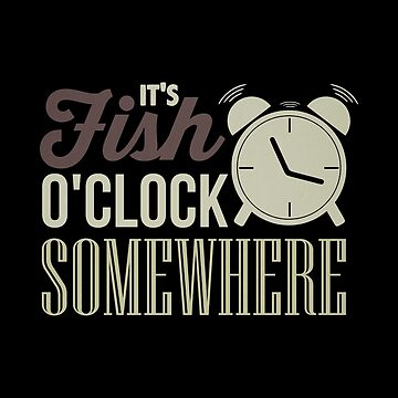 Fisherman It's Fish O'Clock Somewhere by KanigMarketplac