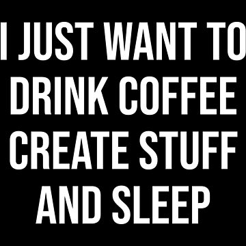 I JUST WANT TO DRINK COFFEE CREATE STUFF AND SLEEP by limitlezz