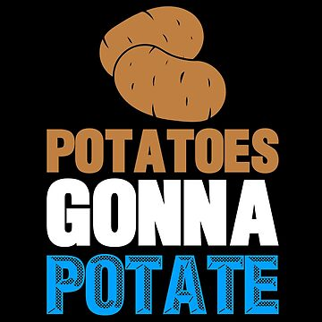Potatoes Gonna Potate Funny Words of Wisdom by KanigMarketplac