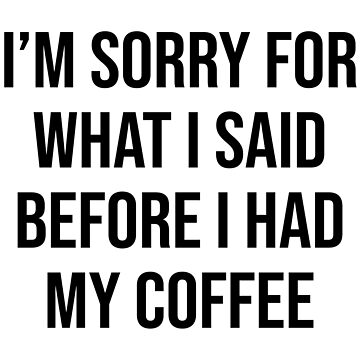I'M SORRY FOR WHAT I SAID BEFORE I HAD MY COFFEE by limitlezz