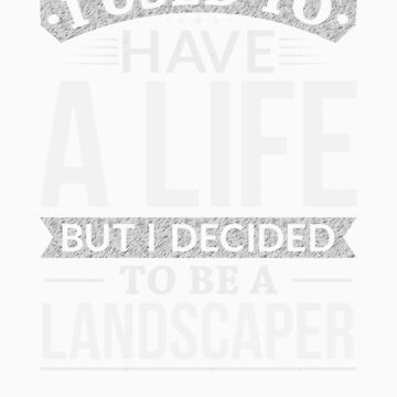 Used To Have A Life But I Decided To Be A Landscaper Shirt by orangepieces