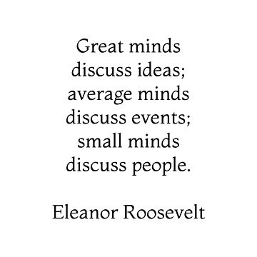Great minds discuss ideas, average minds discuss events, small minds discuss people - Eleanor Roosevelt Quote by IdeasForArtists