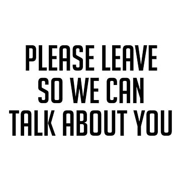 Please Leave so We Can Talk About You by DJBALOGH