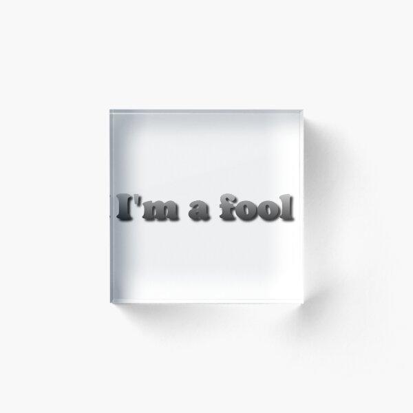 I'm a fool Acrylic Block