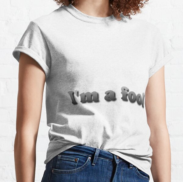 I'm a fool Classic T-Shirt