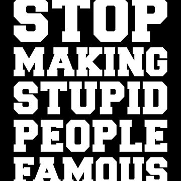STOP MAKING STUPID PEOPLE FAMOUS by limitlezz