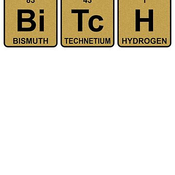 Bi Tc H - Bitch - Gold - Periodic Table - Chemistry - Chest by jennyzhang