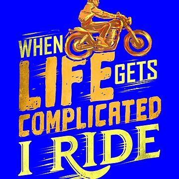 When Life Gets Complicated I Ride Biker Motorcycle  by fantasticdesign