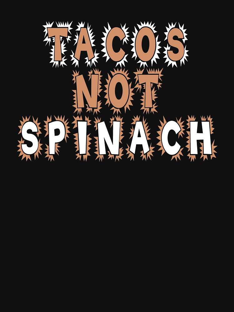 Tacos Not Spinach Taco Lovers T-shirt by Rightbrainwoman