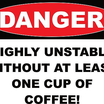 Danger Highly Unstable Without Coffee by asktheanus