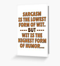 Sarcasm is the lowest form of Wit but Wit is the highest form of Humor. Greeting Card