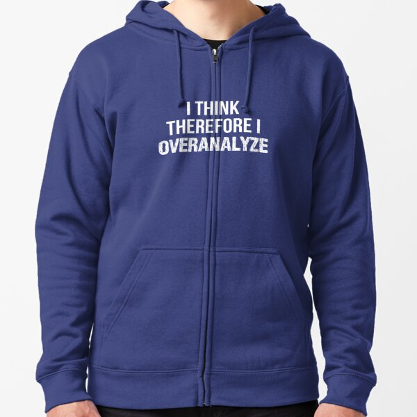 I Think Therefore I OVERANALYZE Zipped Hoodie