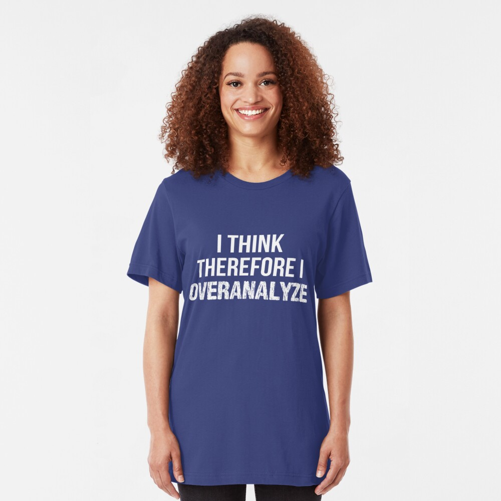 I Think Therefore I OVERANALYZE Slim Fit T-Shirt