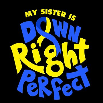 My Sister is Down Right Perfect Down Syndrome Awareness by japdua