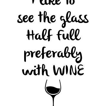 I Like My Glass Half Full with Wine by hadicazvysavaca