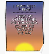 I Don't Need A Plan - Just Caffeine and... Poster