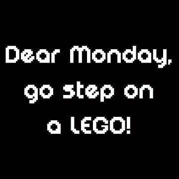 Dear Monday, go step on a LEGO! by stine1