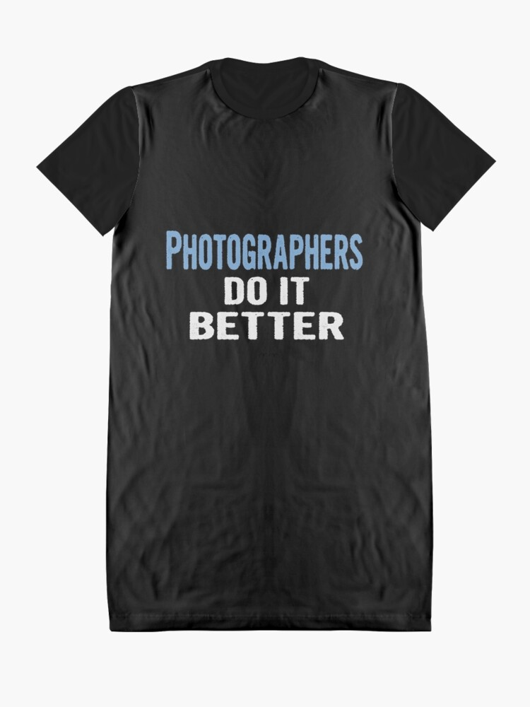 Alternate view of Photographers Do It Better - Funny Gift Idea Graphic T-Shirt Dress