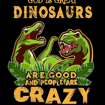God Is Great Dinosaurs Are Good People Are Crazy Science Paleontology T Rex Brontosaurus Gifts by vince58