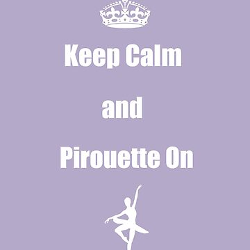 Keep Calm and Pirouette On by miniverdesigns