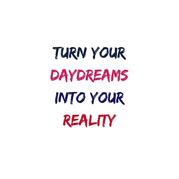 TURN YOUR DAYDREAMS INTO YOUR REALITY by IdeasForArtists