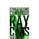 Civilizations come and go, but RAY CATS are forever by ransombadger
