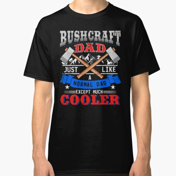 Bushcraft Dad Just Like A Normal Dad Except Much Cooler Classic T-Shirt