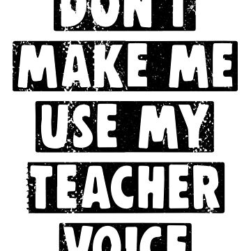 Do not Make Me Use My Teacher Voice by RAWWR
