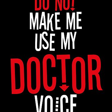 Do Not Make Me Use My Doctor Voice by BlueRockDesigns