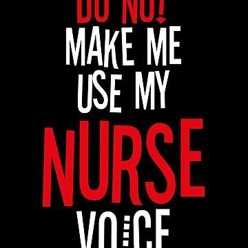 Do Not Make Me Use My Nurse Voice by BlueRockDesigns