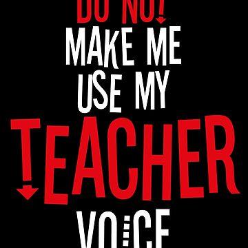 Do Not Make Me Use My Teacher Voice by BlueRockDesigns