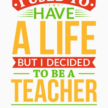 I Used To Have A Life But I Decided To Be A Teacher Shirt by orangepieces