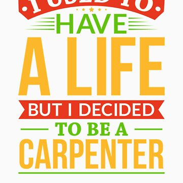 I Used To Have A Life But I Decided To Be A Carpenter Shirt by orangepieces