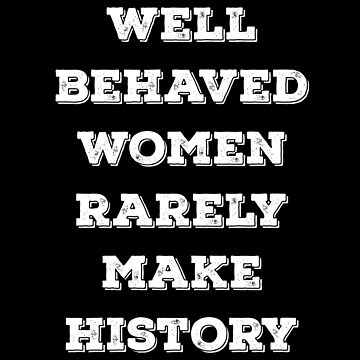 Well Behaved Women Rarely Make History by with-care