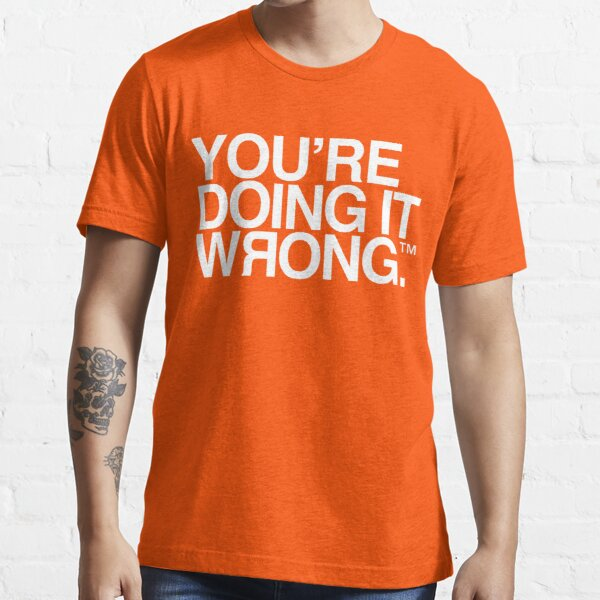 You're Doing It Wrong Essential T-Shirt