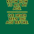 I don't act my age - because I've never been this age... by asktheanus