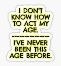 I don't act my age - because Sticker