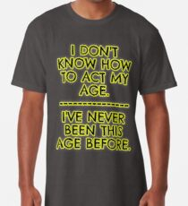 I don't act my age - because I've never been this age... Long T-Shirt