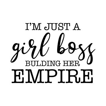 Im Just A Girl Boss Building Her Empire  by corbrand